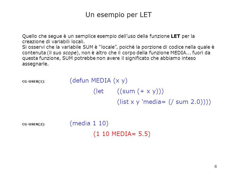6 CG-USER(1): (defun MEDIA (x y) (let((sum (+ x y))) (list x y 'media= (/ sum 2.0)))) CG-USER(2): (media 1 10) (1 10 MEDIA= 5.5) Quello che segue è un