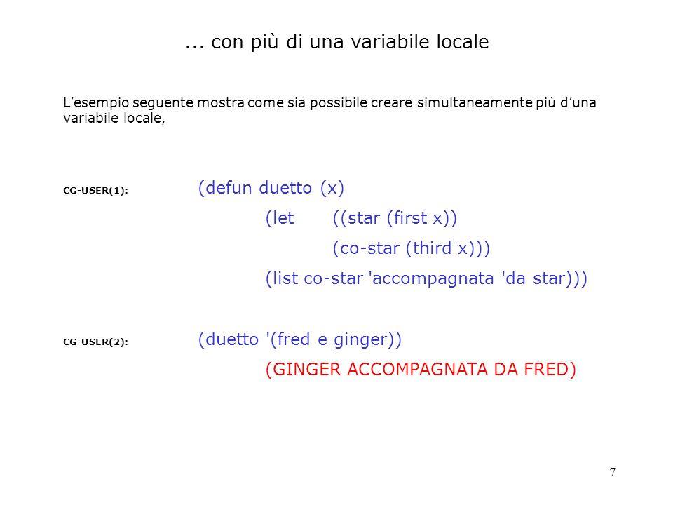7 Lesempio seguente mostra come sia possibile creare simultaneamente più duna variabile locale, CG-USER(1): (defun duetto (x) (let((star (first x)) (c