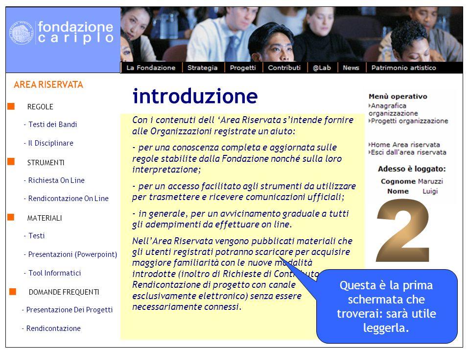 7 maggio 2007 - Il Disciplinare - Testi dei Bandi REGOLE - Rendicontazione On Line - Richiesta On Line STRUMENTI MATERIALI - Presentazioni (Powerpoint) - Testi - Tool Informatici DOMANDE FREQUENTI - Rendicontazione - Presentazione Dei Progetti AREA RISERVATA Con i contenuti dell Area Riservata sintende fornire alle Organizzazioni registrate un aiuto: - per una conoscenza completa e aggiornata sulle regole stabilite dalla Fondazione nonché sulla loro interpretazione; - per un accesso facilitato agli strumenti da utilizzare per trasmettere e ricevere comunicazioni ufficiali; - in generale, per un avvicinamento graduale a tutti gli adempimenti da effettuare on line.
