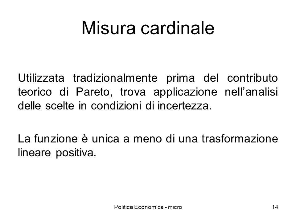 Politica Economica - micro14 Misura cardinale Utilizzata tradizionalmente prima del contributo teorico di Pareto, trova applicazione nellanalisi delle