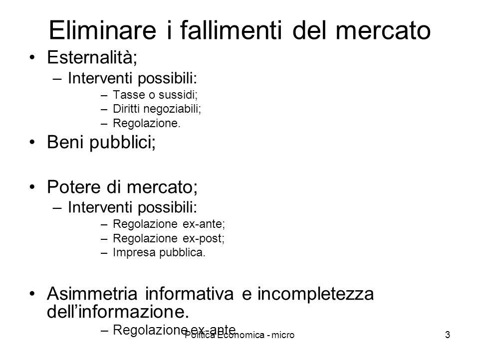 Politica Economica - micro3 Eliminare i fallimenti del mercato Esternalità; –Interventi possibili: –Tasse o sussidi; –Diritti negoziabili; –Regolazion