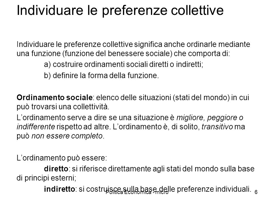 Politica Economica - micro6 Individuare le preferenze collettive Individuare le preferenze collettive significa anche ordinarle mediante una funzione