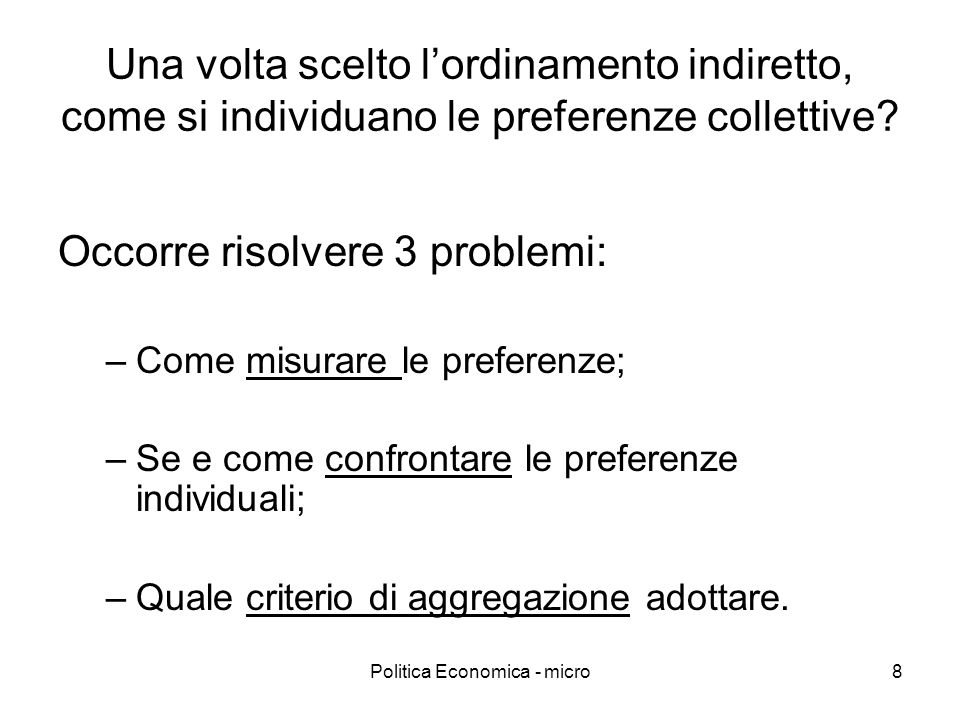 Politica Economica - micro8 Una volta scelto lordinamento indiretto, come si individuano le preferenze collettive? Occorre risolvere 3 problemi: –Come