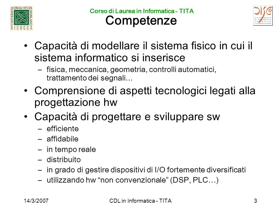 Corso di Laurea in Informatica - TITA 14/3/2007CDL in Informatica - TITA3 Competenze Capacità di modellare il sistema fisico in cui il sistema informatico si inserisce –fisica, meccanica, geometria, controlli automatici, trattamento dei segnali...