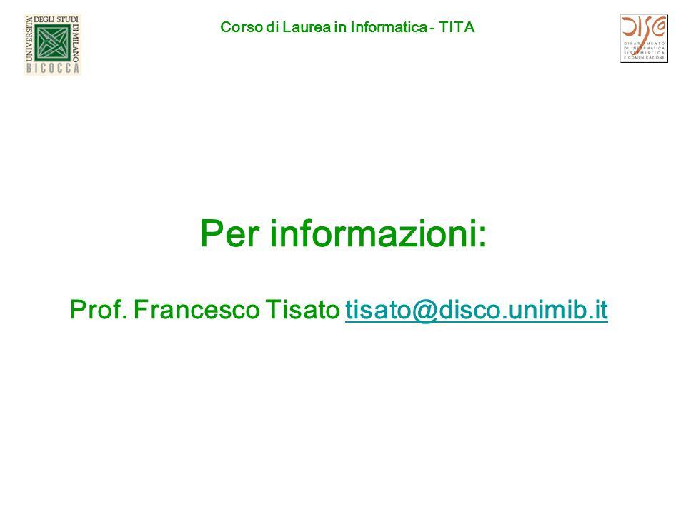 Corso di Laurea in Informatica - TITA Per informazioni: Prof. Francesco Tisato tisato@disco.unimib.ittisato@disco.unimib.it