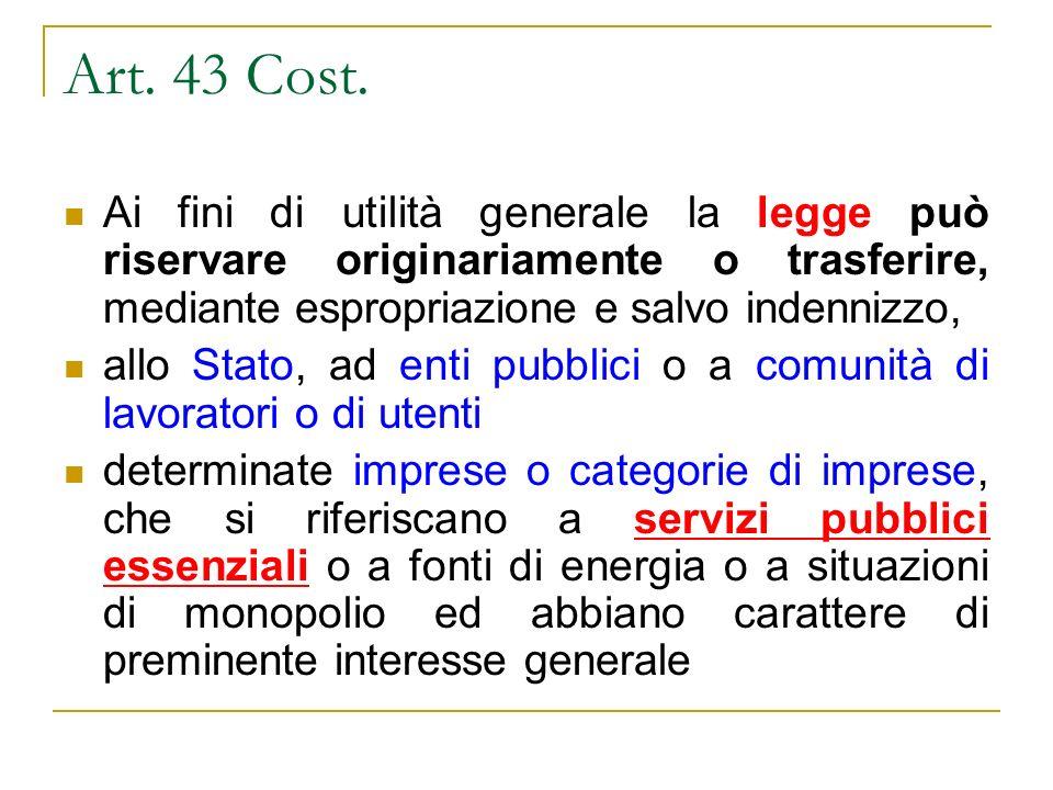 Art. 43 Cost. Ai fini di utilità generale la legge può riservare originariamente o trasferire, mediante espropriazione e salvo indennizzo, allo Stato,