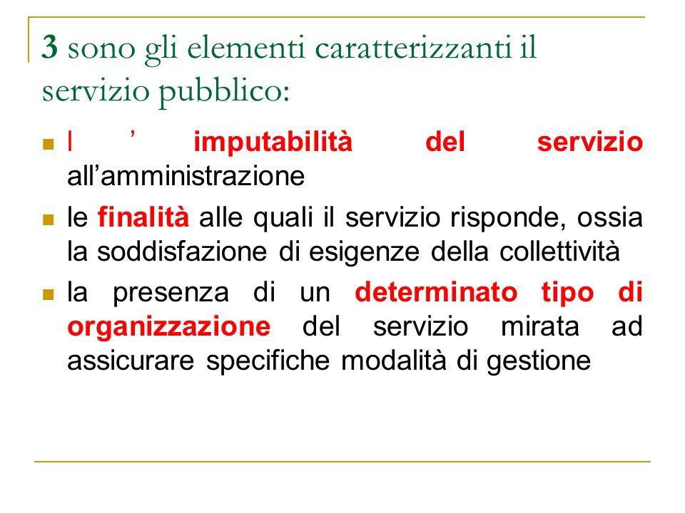 3 sono gli elementi caratterizzanti il servizio pubblico: limputabilità del servizio allamministrazione le finalità alle quali il servizio risponde, o