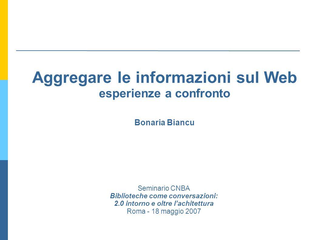 Aggregare le informazioni sul Web esperienze a confronto Bonaria Biancu Seminario CNBA Biblioteche come conversazioni: 2.0 intorno e oltre lachitettura Roma - 18 maggio 2007