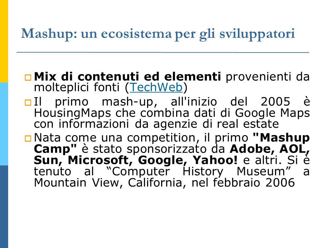 Mashup: un ecosistema per gli sviluppatori Mix di contenuti ed elementi provenienti da molteplici fonti (TechWeb) TechWeb Il primo mash-up, all inizio del 2005 è HousingMaps che combina dati di Google Maps con informazioni da agenzie di real estate Nata come una competition, il primo Mashup Camp è stato sponsorizzato da Adobe, AOL, Sun, Microsoft, Google, Yahoo.