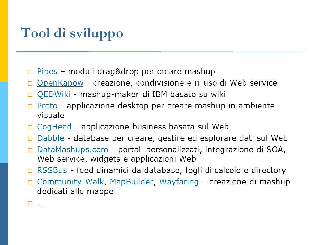 Tool di sviluppo Pipes – moduli drag&drop per creare mashup Pipes OpenKapow - creazione, condivisione e ri-uso di Web service OpenKapow QEDWiki - mash