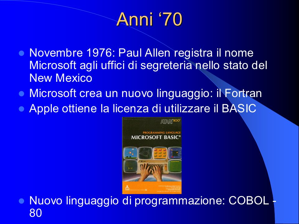 Anni 70 Novembre 1976: Paul Allen registra il nome Microsoft agli uffici di segreteria nello stato del New Mexico Microsoft crea un nuovo linguaggio: