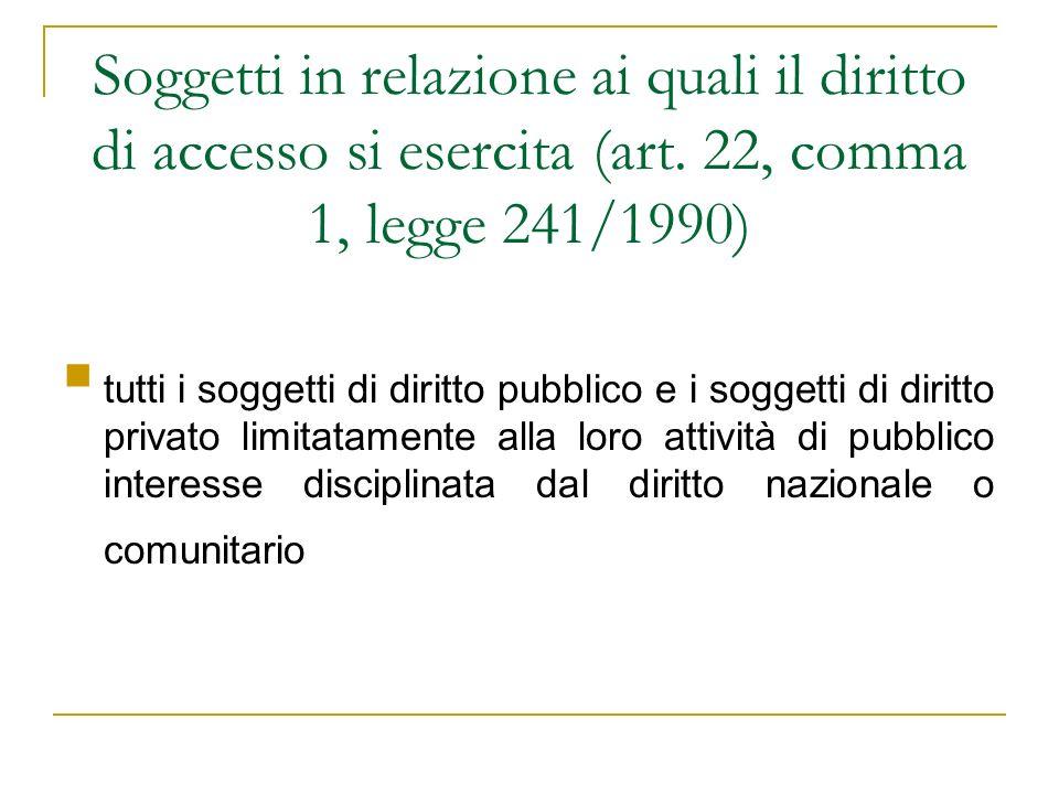 Soggetti in relazione ai quali il diritto di accesso si esercita (art. 22, comma 1, legge 241/1990) tutti i soggetti di diritto pubblico e i soggetti