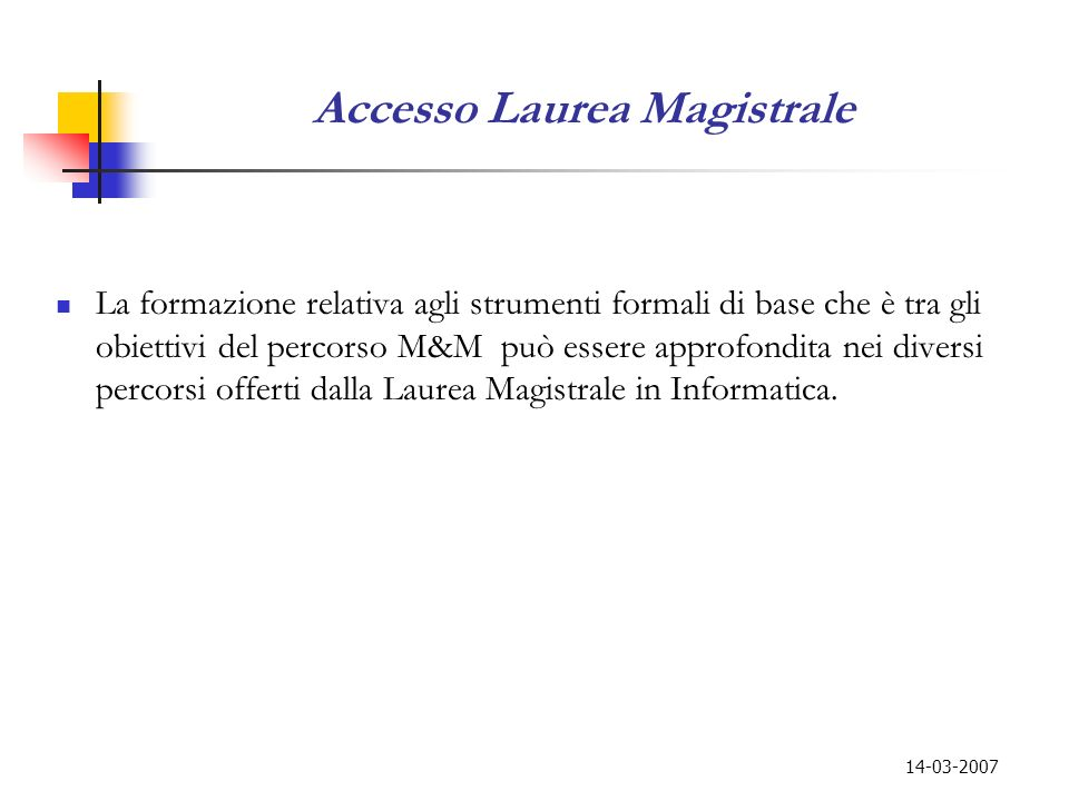 14-03-2007 Accesso Laurea Magistrale La formazione relativa agli strumenti formali di base che è tra gli obiettivi del percorso M&M può essere approfo