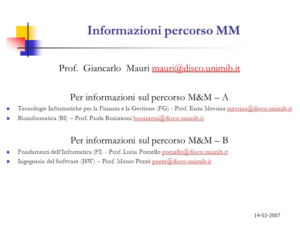 14-03-2007 Informazioni percorso MM Prof. Giancarlo Mauri mauri@disco.unimib.itmauri@disco.unimib.it Per informazioni sul percorso M&M – A Tecnologie