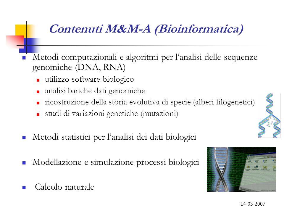 14-03-2007 Contenuti M&M-A (Bioinformatica) Metodi computazionali e algoritmi per lanalisi delle sequenze genomiche (DNA, RNA) utilizzo software biolo