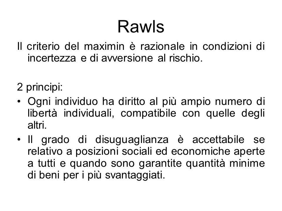 Rawls Il criterio del maximin è razionale in condizioni di incertezza e di avversione al rischio. 2 principi: Ogni individuo ha diritto al più ampio n