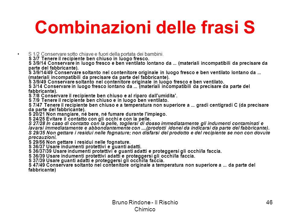 Bruno Rindone - Il Rischio Chimico 46 Combinazioni delle frasi S S 1/2 Conservare sotto chiave e fuori della portata dei bambini. S 3/7 Tenere il reci