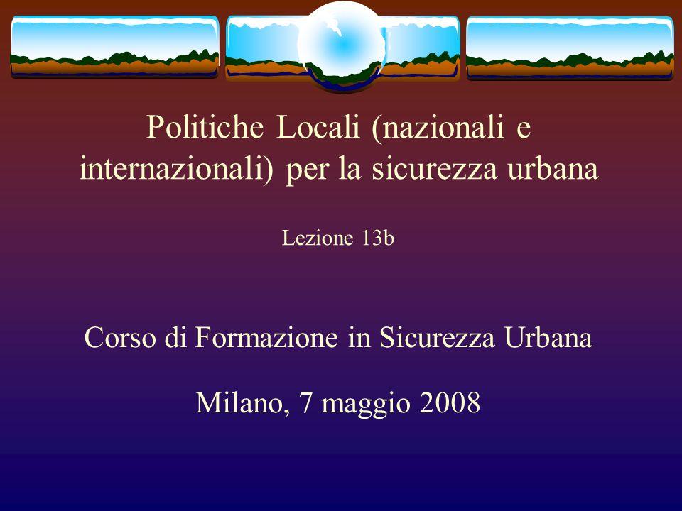 Politiche Locali (nazionali e internazionali) per la sicurezza urbana Lezione 13b Corso di Formazione in Sicurezza Urbana Milano, 7 maggio 2008