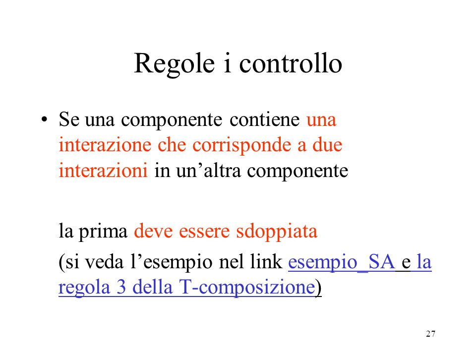 27 Regole i controllo Se una componente contiene una interazione che corrisponde a due interazioni in unaltra componente la prima deve essere sdoppiata (si veda lesempio nel link esempio_SA e la regola 3 della T-composizione)
