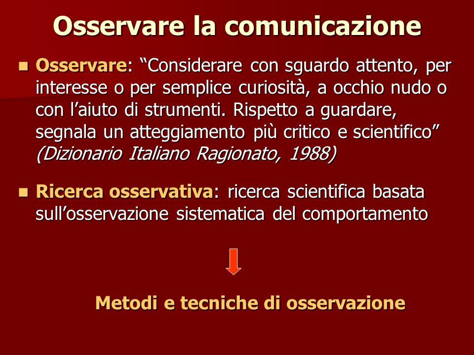 Osservare la comunicazione Osservare: Considerare con sguardo attento, per interesse o per semplice curiosità, a occhio nudo o con laiuto di strumenti