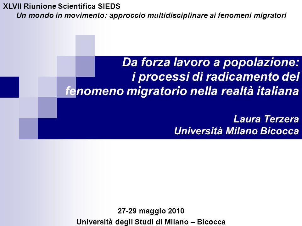 Da forza lavoro a popolazione: i processi di radicamento del fenomeno migratorio nella realtà italiana Laura Terzera Università Milano Bicocca 27-29 m