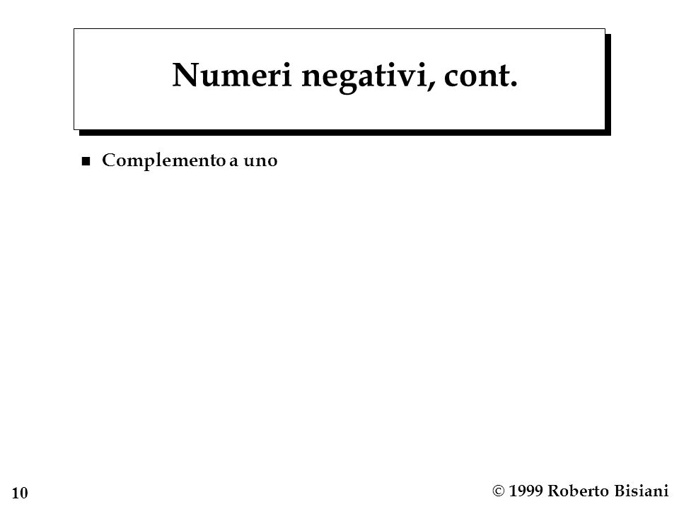 10 © 1999 Roberto Bisiani Numeri negativi, cont. n Complemento a uno