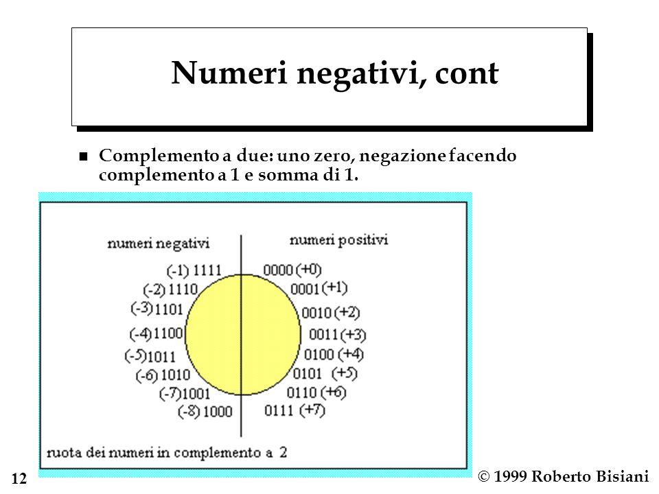 12 © 1999 Roberto Bisiani Numeri negativi, cont n Complemento a due: uno zero, negazione facendo complemento a 1 e somma di 1.