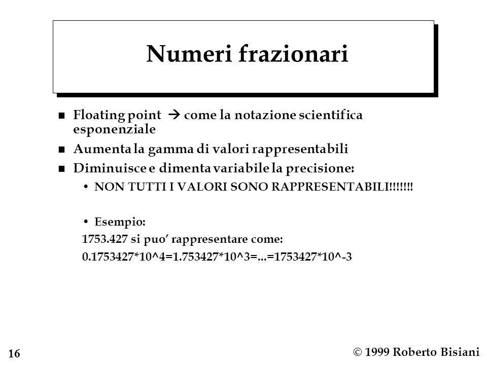 16 © 1999 Roberto Bisiani Numeri frazionari n Floating point come la notazione scientifica esponenziale n Aumenta la gamma di valori rappresentabili n Diminuisce e dimenta variabile la precisione: NON TUTTI I VALORI SONO RAPPRESENTABILI!!!!!!.