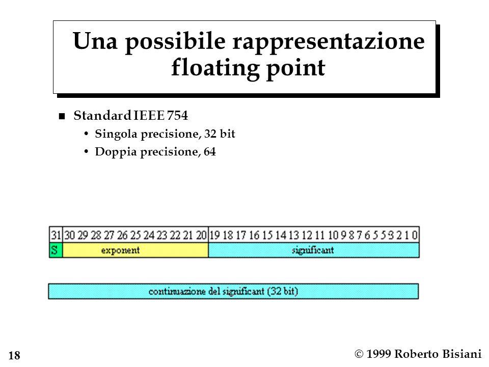 18 © 1999 Roberto Bisiani Una possibile rappresentazione floating point n Standard IEEE 754 Singola precisione, 32 bit Doppia precisione, 64