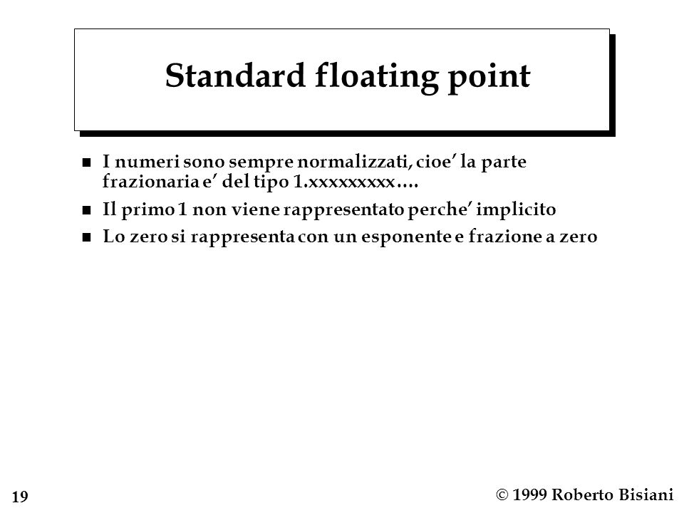 19 © 1999 Roberto Bisiani Standard floating point n I numeri sono sempre normalizzati, cioe la parte frazionaria e del tipo 1.xxxxxxxxx….