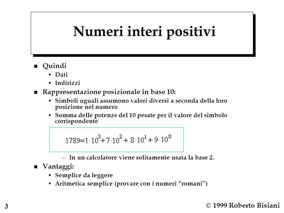 3 © 1999 Roberto Bisiani Numeri interi positivi n Quindi Dati Indirizzi n Rappresentazione posizionale in base 10: Simboli uguali assumono valori diversi a seconda della loro posizione nel numero Somma delle potenze del 10 pesate per il valore del simbolo corrispondente – In un calcolatore viene solitamente usata la base 2.