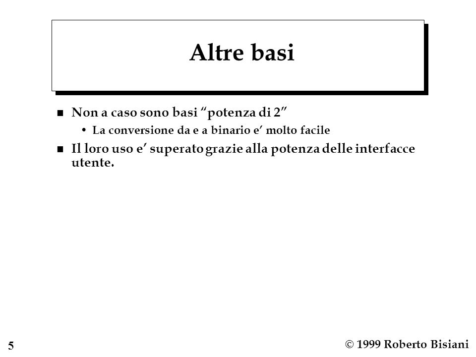 5 © 1999 Roberto Bisiani Altre basi n Non a caso sono basi potenza di 2 La conversione da e a binario e molto facile n Il loro uso e superato grazie alla potenza delle interfacce utente.