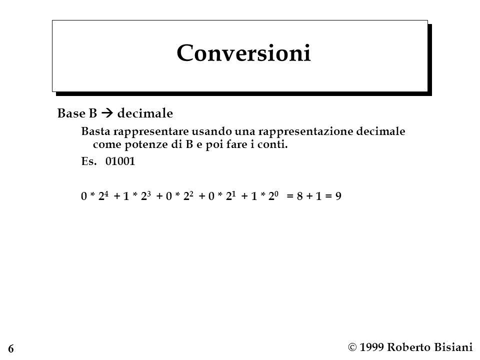 6 © 1999 Roberto Bisiani Conversioni Base B decimale Basta rappresentare usando una rappresentazione decimale come potenze di B e poi fare i conti.