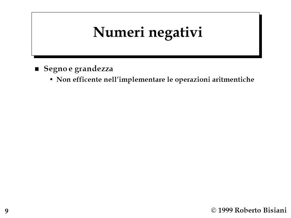 9 © 1999 Roberto Bisiani Numeri negativi n Segno e grandezza Non efficente nellimplementare le operazioni aritmentiche