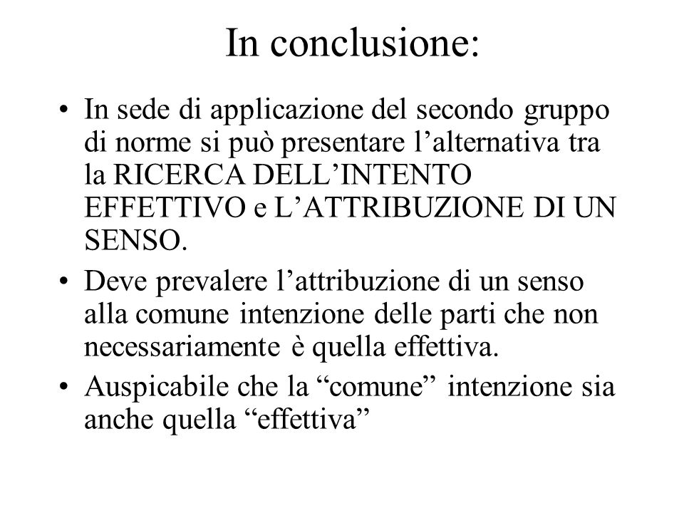 In conclusione: In sede di applicazione del secondo gruppo di norme si può presentare lalternativa tra la RICERCA DELLINTENTO EFFETTIVO e LATTRIBUZIONE DI UN SENSO.