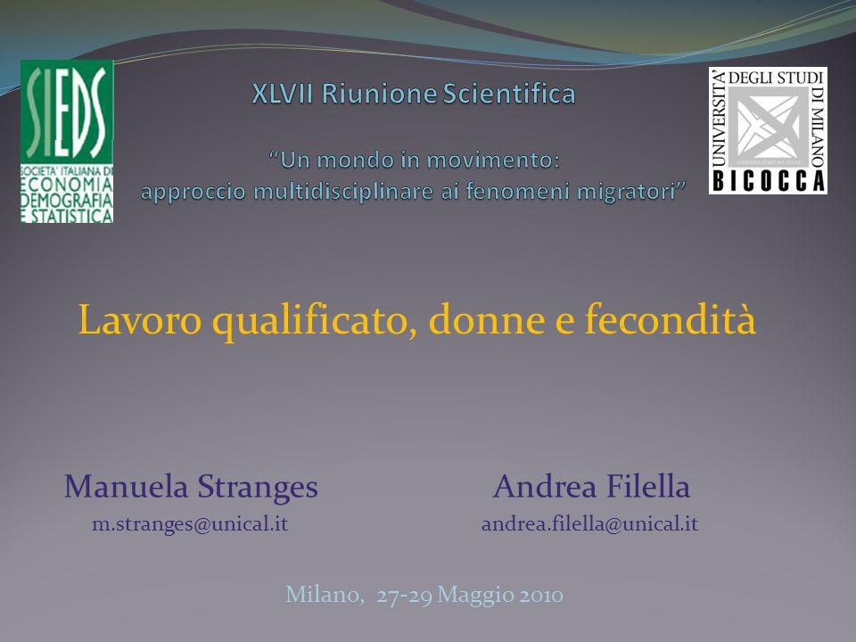 Lavoro qualificato, donne e fecondità Manuela Stranges m.stranges@unical.it Milano, 27-29 Maggio 2010 Andrea Filella andrea.filella@unical.it