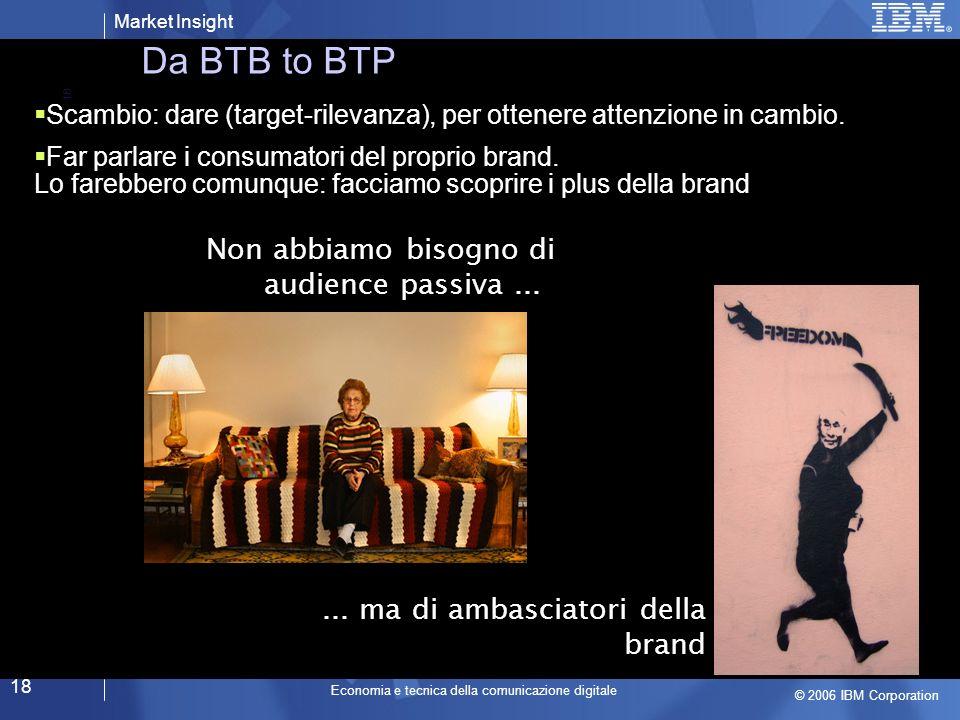 Market Insight © 2006 IBM Corporation Economia e tecnica della comunicazione digitale 18 Da BTB to BTP Scambio: dare (target-rilevanza), per ottenere attenzione in cambio.
