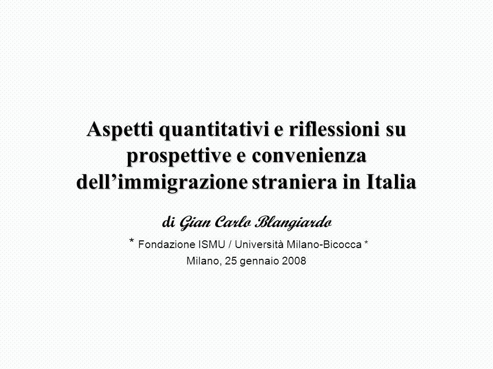Aspetti quantitativi e riflessioni su prospettive e convenienza dellimmigrazione straniera in Italia di Gian Carlo Blangiardo * Fondazione ISMU / Università Milano-Bicocca * Milano, 25 gennaio 2008