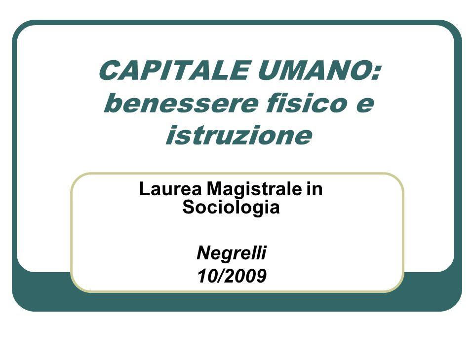 CAPITALE UMANO: benessere fisico e istruzione Laurea Magistrale in Sociologia Negrelli 10/2009