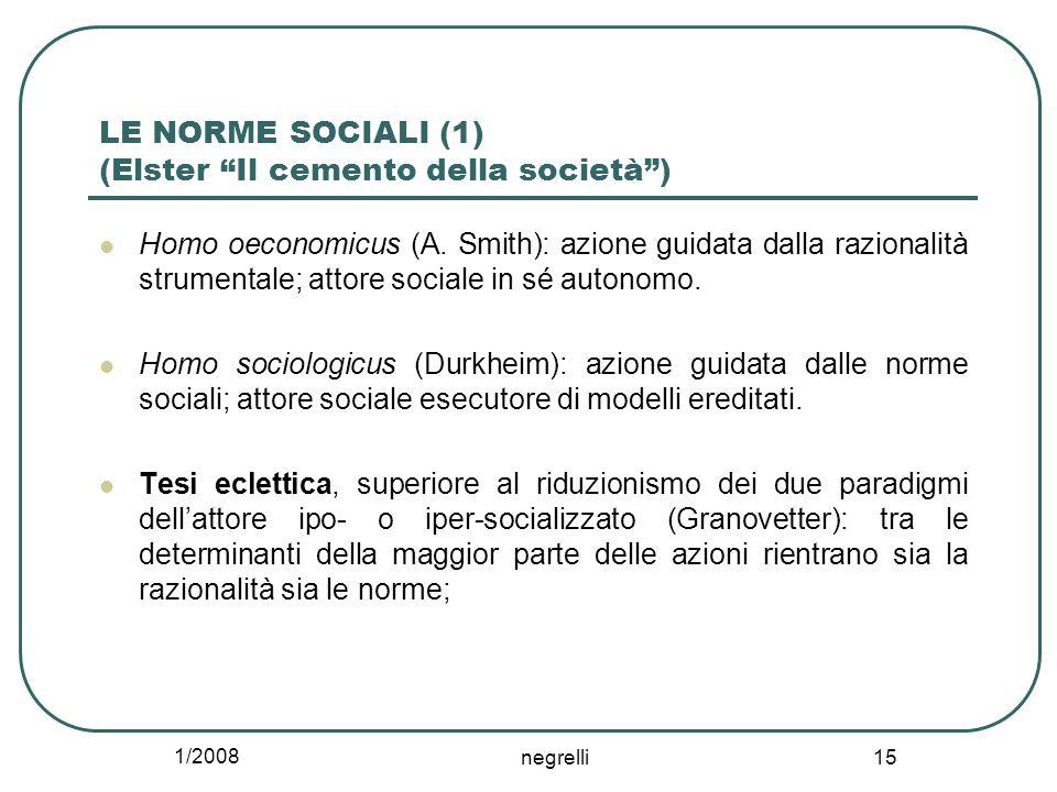 1/2008 negrelli 15 LE NORME SOCIALI (1) (Elster Il cemento della società) Homo oeconomicus (A. Smith): azione guidata dalla razionalità strumentale; a