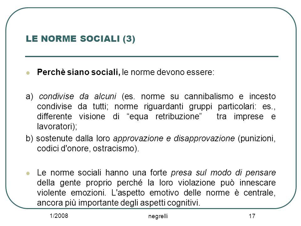 1/2008 negrelli 17 LE NORME SOCIALI (3) Perchè siano sociali, le norme devono essere: a) condivise da alcuni (es. norme su cannibalismo e incesto cond
