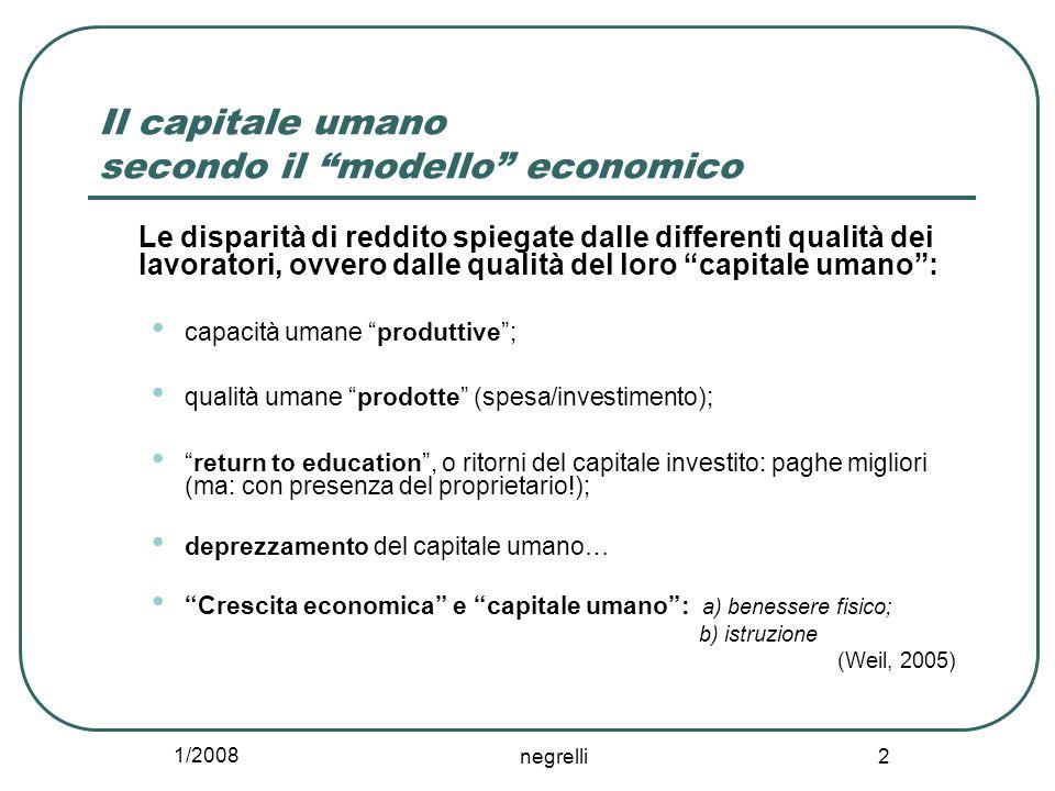 1/2008 negrelli 2 Il capitale umano secondo il modello economico Le disparità di reddito spiegate dalle differenti qualità dei lavoratori, ovvero dall