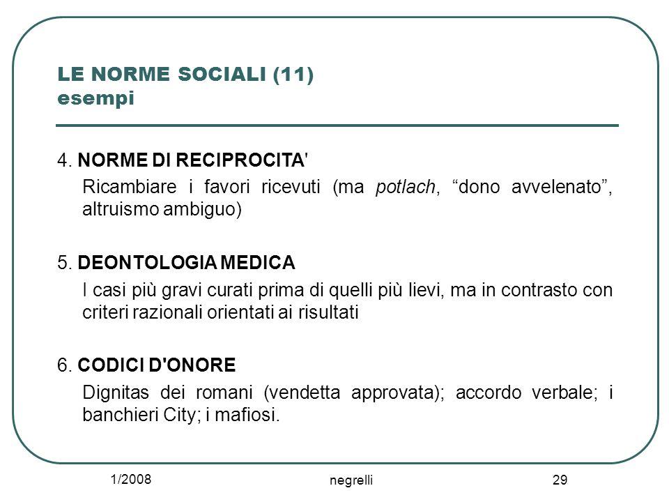 1/2008 negrelli 29 LE NORME SOCIALI (11) esempi 4. NORME DI RECIPROCITA' Ricambiare i favori ricevuti (ma potlach, dono avvelenato, altruismo ambiguo)