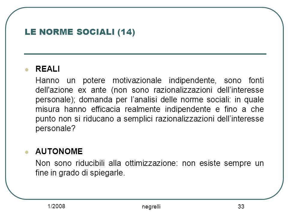 1/2008 negrelli 33 LE NORME SOCIALI (14) REALI Hanno un potere motivazionale indipendente, sono fonti dell'azione ex ante (non sono razionalizzazioni