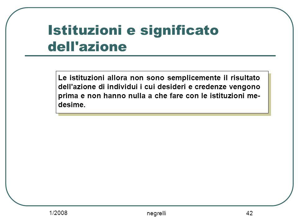 1/2008 negrelli 42 Istituzioni e significato dell'azione Le istituzioni allora non sono semplicemente il risultato dell'azione di individui i cui desi