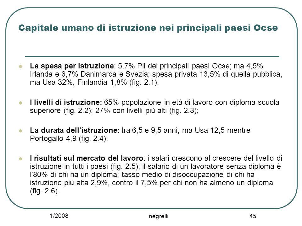 1/2008 negrelli 45 Capitale umano di istruzione nei principali paesi Ocse La spesa per istruzione: 5,7% Pil dei principali paesi Ocse; ma 4,5% Irlanda