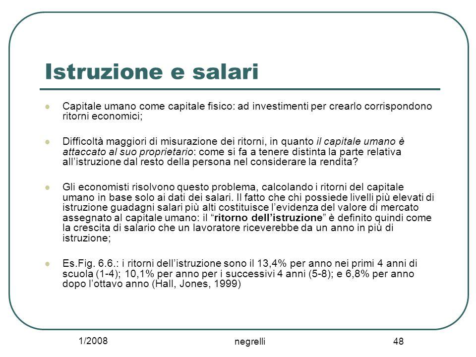 1/2008 negrelli 48 Istruzione e salari Capitale umano come capitale fisico: ad investimenti per crearlo corrispondono ritorni economici; Difficoltà ma