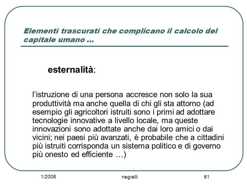 1/2008 negrelli 61 Elementi trascurati che complicano il calcolo del capitale umano … esternalità: listruzione di una persona accresce non solo la sua