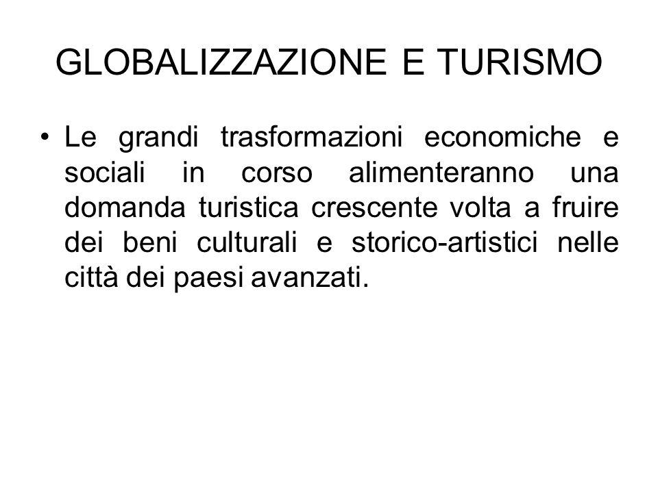 GLOBALIZZAZIONE E TURISMO Le grandi trasformazioni economiche e sociali in corso alimenteranno una domanda turistica crescente volta a fruire dei beni culturali e storico-artistici nelle città dei paesi avanzati.