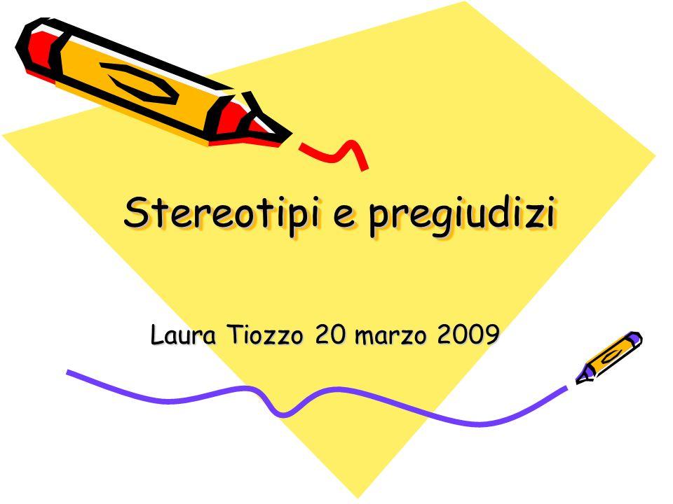Stereotipi e pregiudizi, Laura Tiozzo 20 marzo 2009 2 Stereotipo: Il mondo è troppo complicato perché si possa sopravvivere senza semplificarlo o ordinarlo.